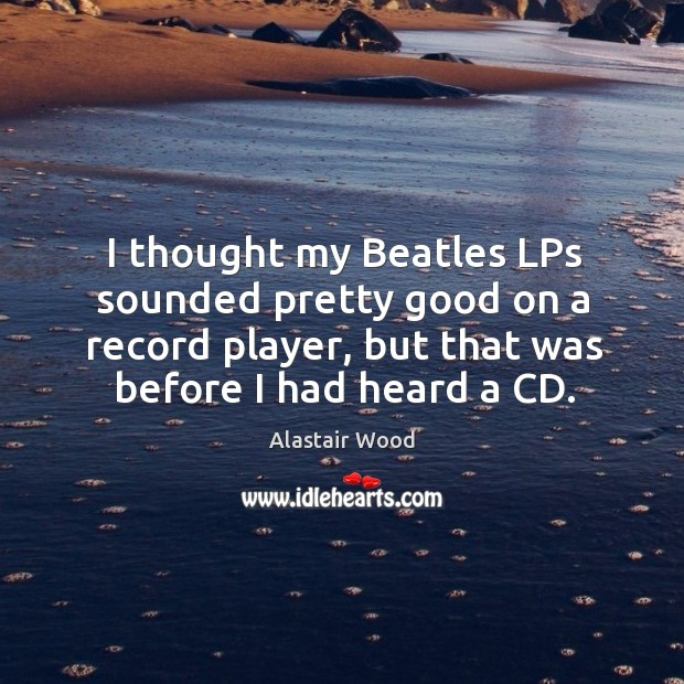 Image, I thought my beatles lps sounded pretty good on a record player, but that was before I had heard a cd.