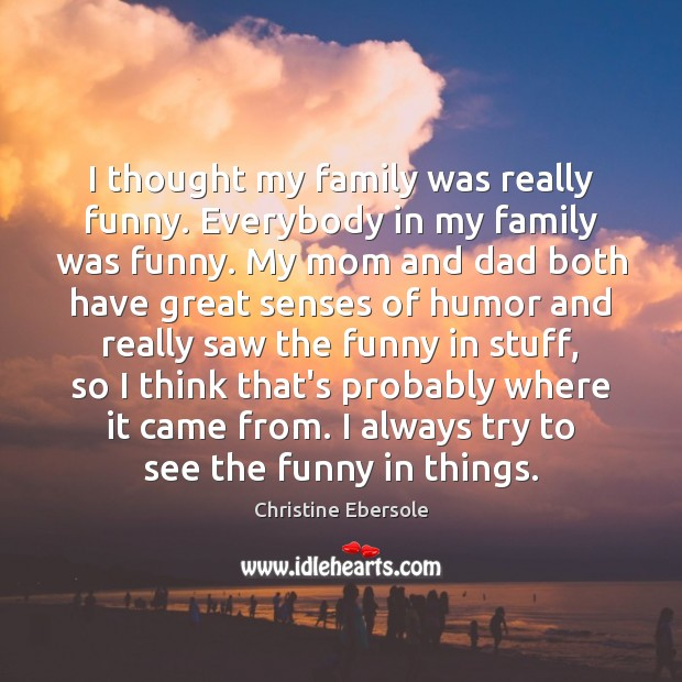 I thought my family was really funny. Everybody in my family was Christine Ebersole Picture Quote
