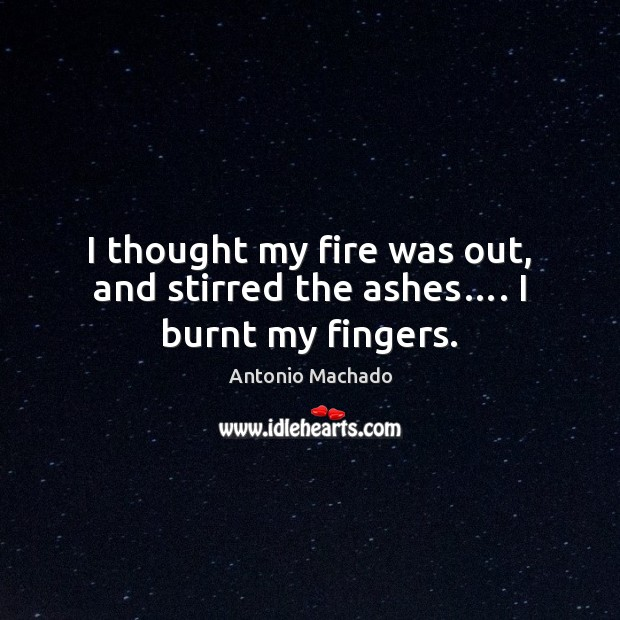 I thought my fire was out, and stirred the ashes…. I burnt my fingers. Antonio Machado Picture Quote