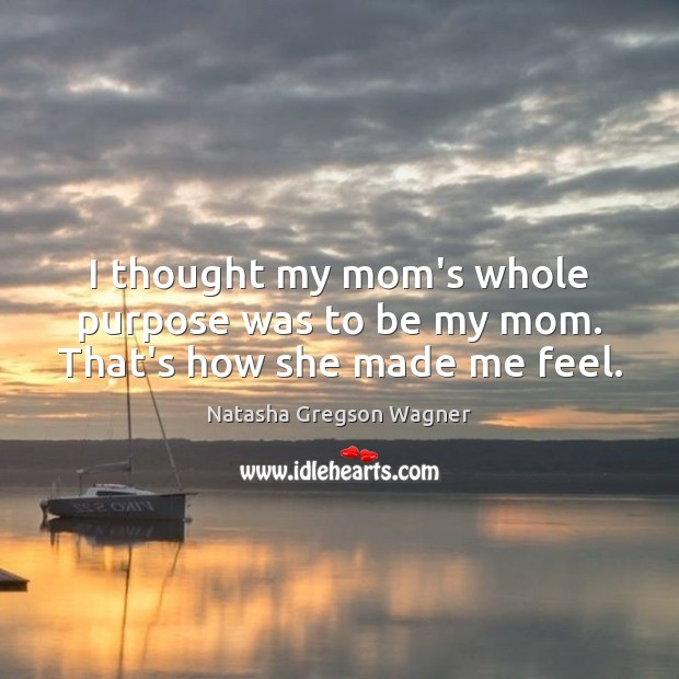 I thought my mom's whole purpose was to be my mom. That's how she made me feel. Image