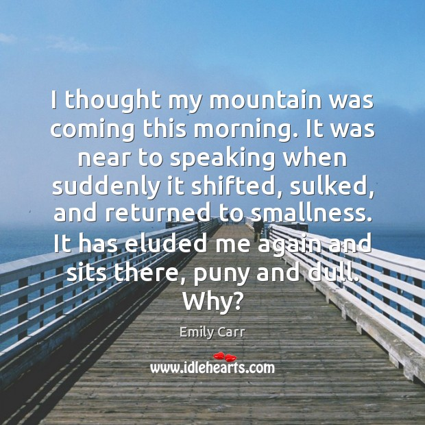 I thought my mountain was coming this morning. It was near to Emily Carr Picture Quote