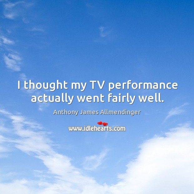 Image, I thought my tv performance actually went fairly well.