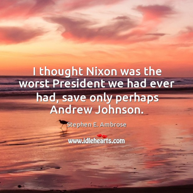 I thought nixon was the worst president we had ever had, save only perhaps andrew johnson. Stephen E. Ambrose Picture Quote