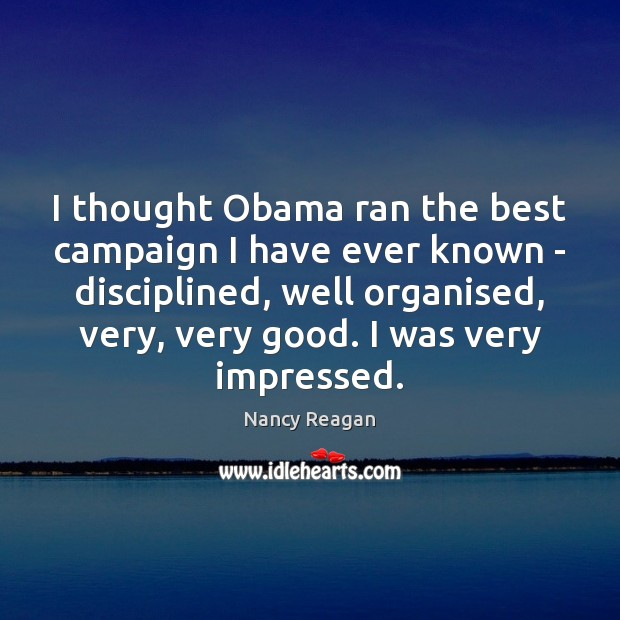 I thought Obama ran the best campaign I have ever known – Nancy Reagan Picture Quote
