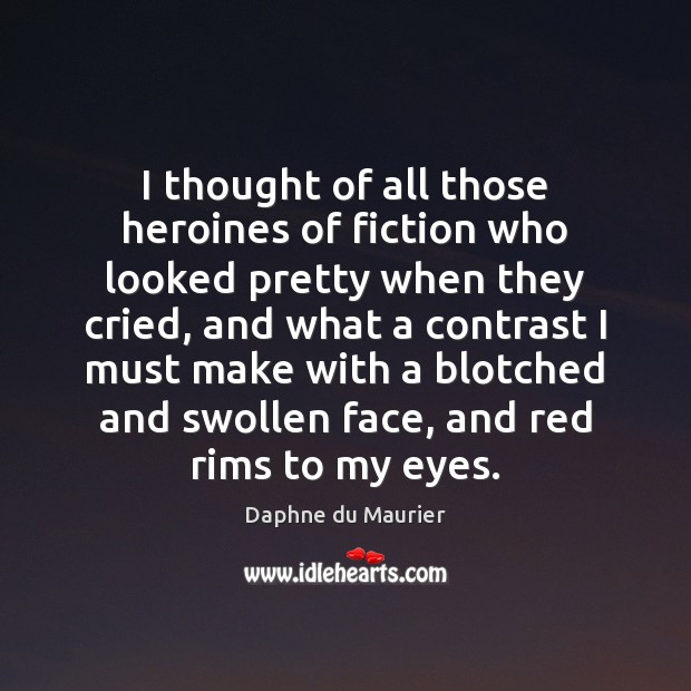 I thought of all those heroines of fiction who looked pretty when Image