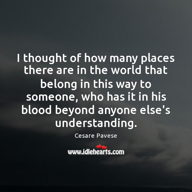 I thought of how many places there are in the world that Cesare Pavese Picture Quote