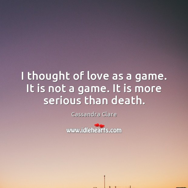I thought of love as a game. It is not a game. It is more serious than death. Image