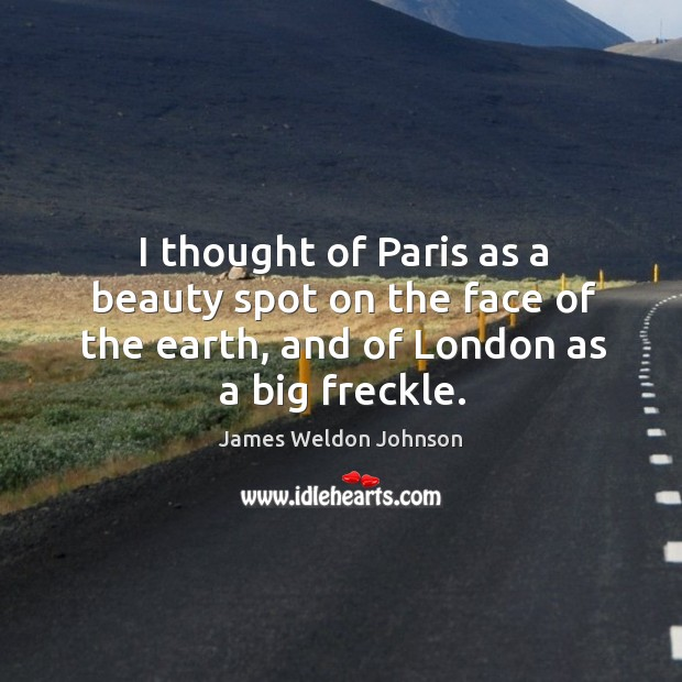 I thought of paris as a beauty spot on the face of the earth, and of london as a big freckle. James Weldon Johnson Picture Quote