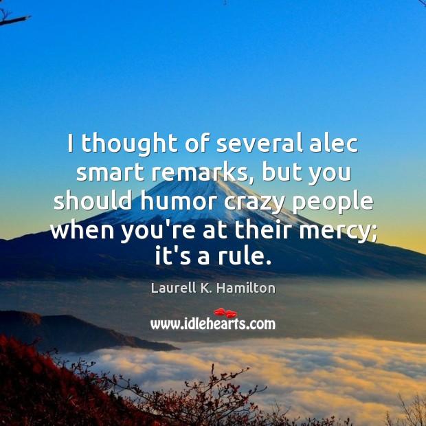 Image, I thought of several alec smart remarks, but you should humor crazy