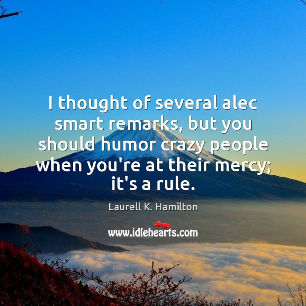 I thought of several alec smart remarks, but you should humor crazy Laurell K. Hamilton Picture Quote