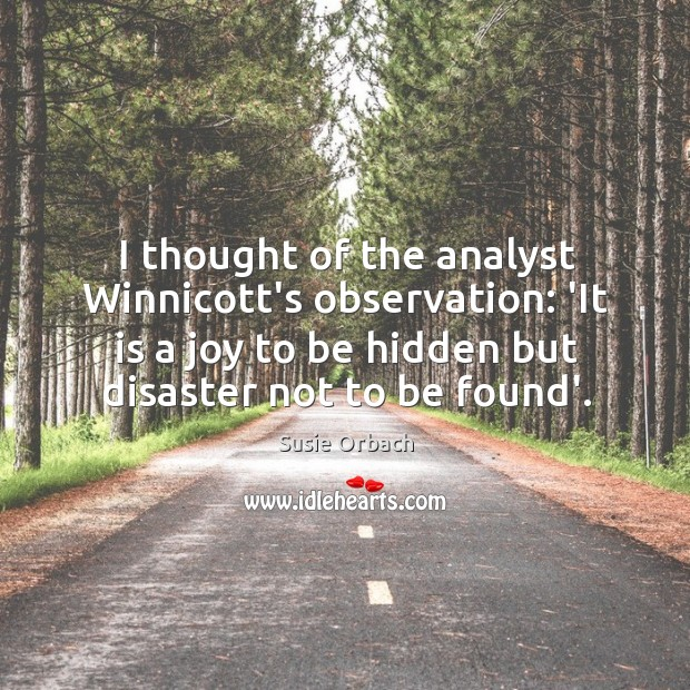 I thought of the analyst Winnicott's observation: 'It is a joy to Image