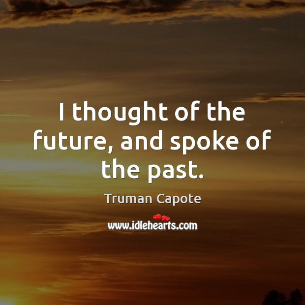 I thought of the future, and spoke of the past. Image