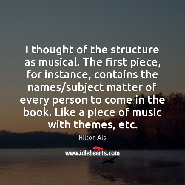 I thought of the structure as musical. The first piece, for instance, Image