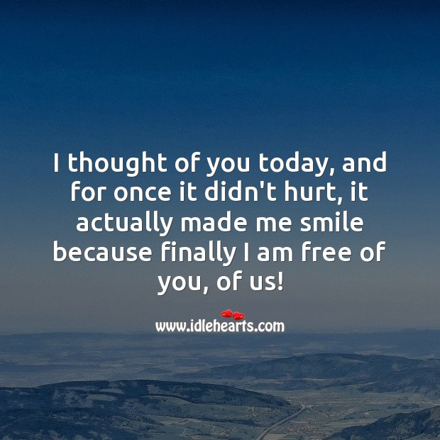 I thought of you today, and for once it didn't hurt, it actually made me smile. Thought of You Quotes Image