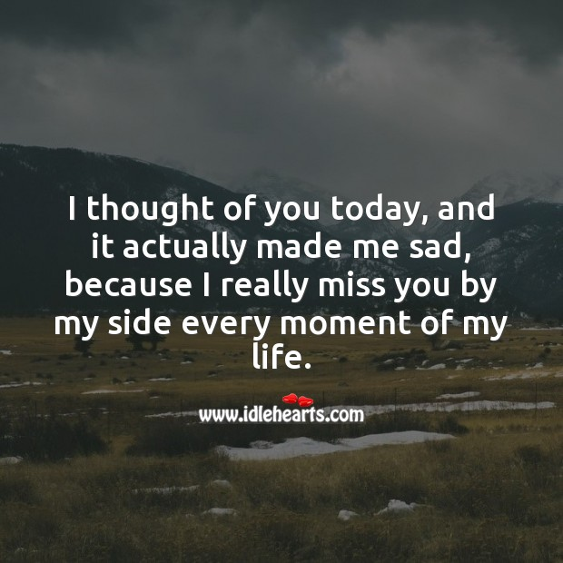 I thought of you today, and it actually made me sad. Thought of You Quotes Image