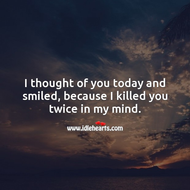 I thought of you today and smiled, because I killed you twice in my mind. Thought of You Quotes Image