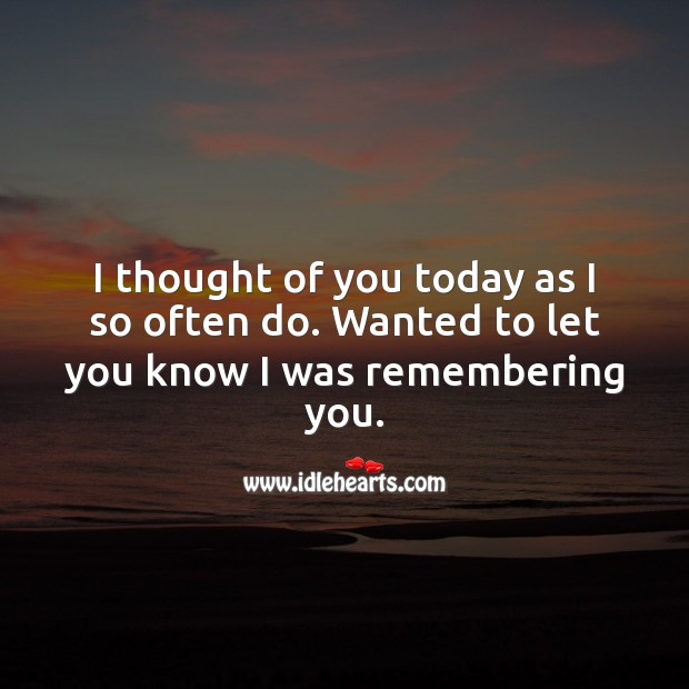 I thought of you today as I so often do. Thought of You Quotes Image