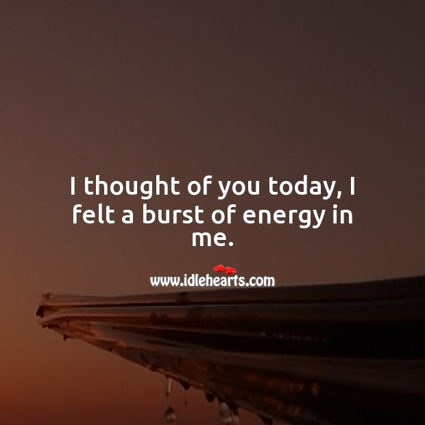 I thought of you today, I felt a burst of energy in me. Thought of You Quotes Image