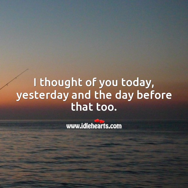 I thought of you today, yesterday and the day before that too. Thought of You Quotes Image
