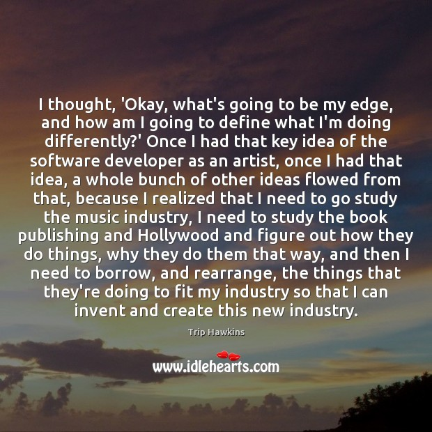 I thought, 'Okay, what's going to be my edge, and how am Trip Hawkins Picture Quote