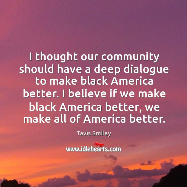 Image, I thought our community should have a deep dialogue to make black america better.
