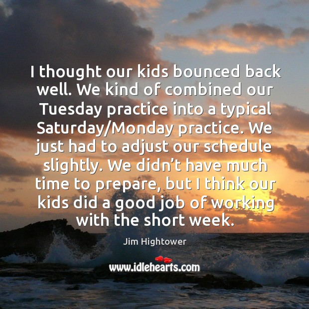 I thought our kids bounced back well. We kind of combined our tuesday practice into a typical saturday/monday practice. Jim Hightower Picture Quote