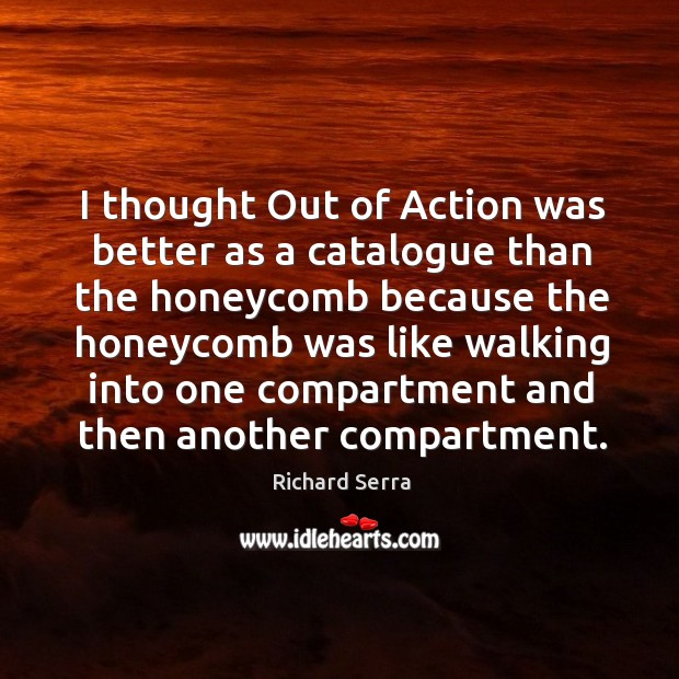 I thought out of action was better as a catalogue than the honeycomb because the honeycomb was Richard Serra Picture Quote