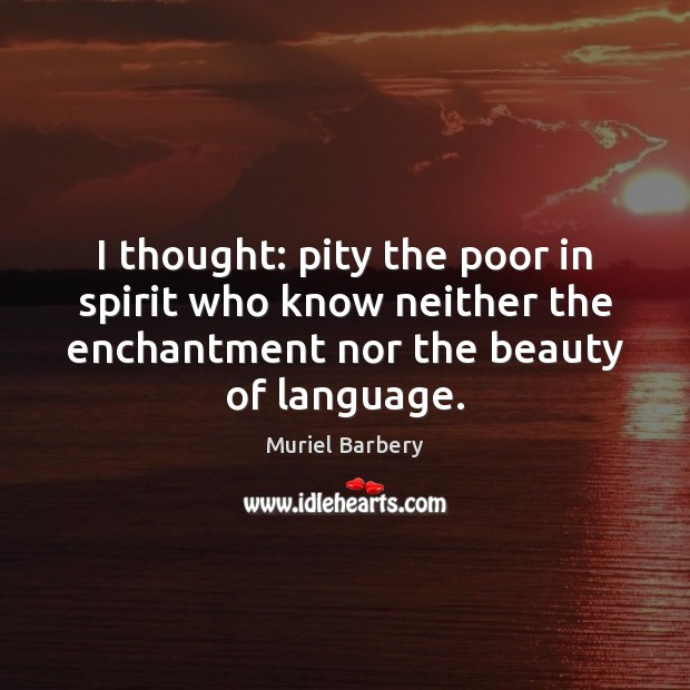I thought: pity the poor in spirit who know neither the enchantment Muriel Barbery Picture Quote