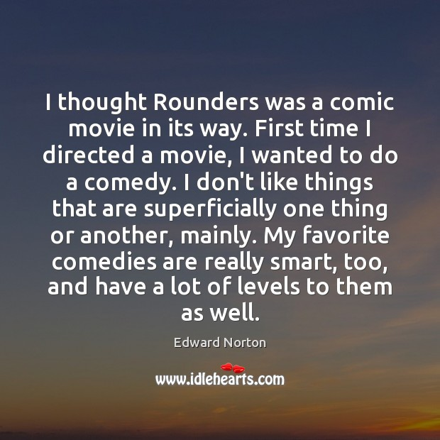 Image, I thought Rounders was a comic movie in its way. First time