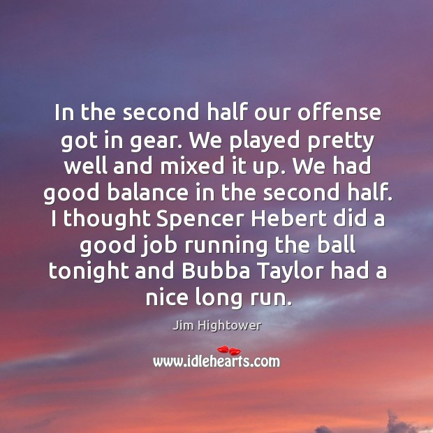 I thought spencer hebert did a good job running the ball tonight and bubba taylor had a nice long run. Jim Hightower Picture Quote
