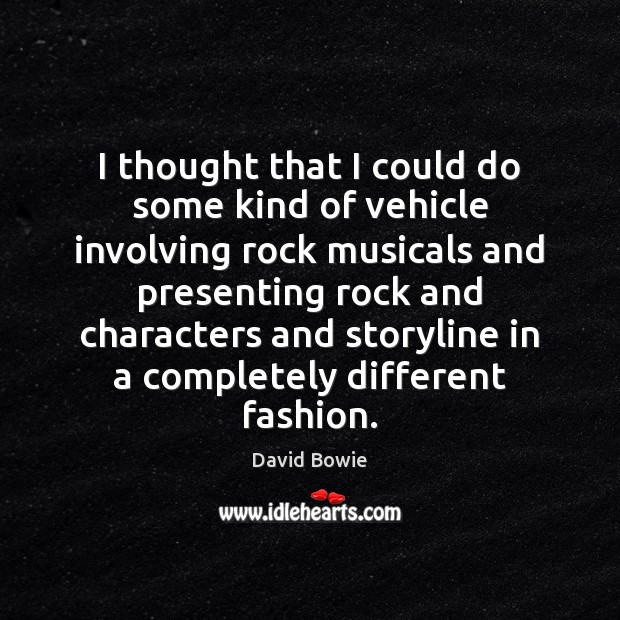 I thought that I could do some kind of vehicle involving rock David Bowie Picture Quote