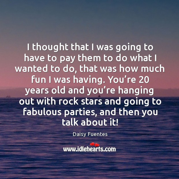Daisy Fuentes Picture Quote image saying: I thought that I was going to have to pay them to do what I wanted to do