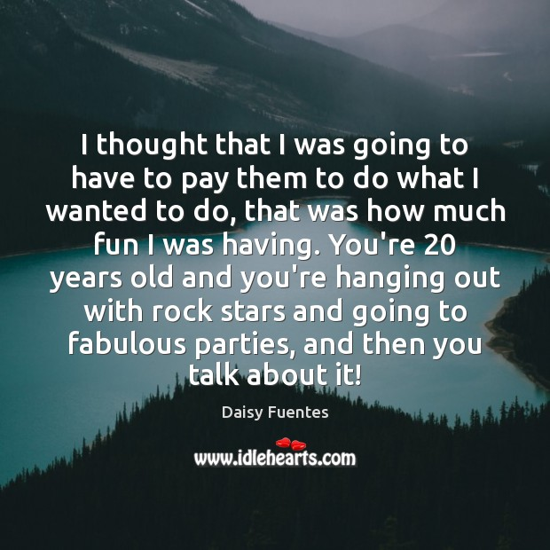 Daisy Fuentes Picture Quote image saying: I thought that I was going to have to pay them to