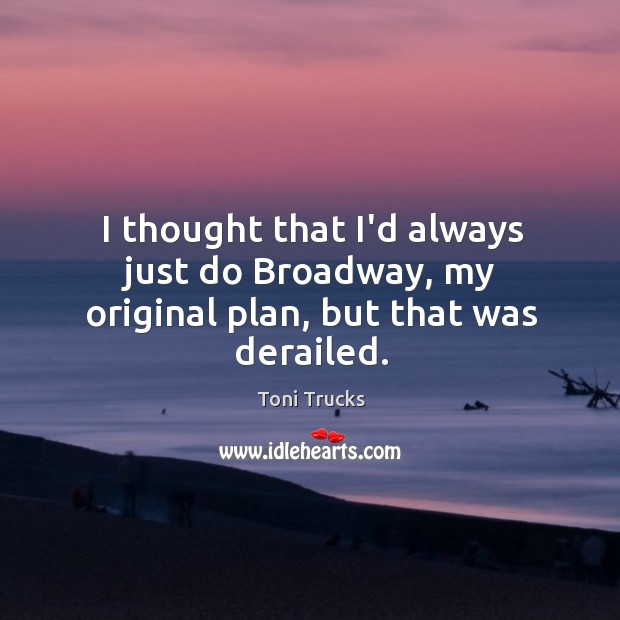 I thought that I'd always just do Broadway, my original plan, but that was derailed. Image