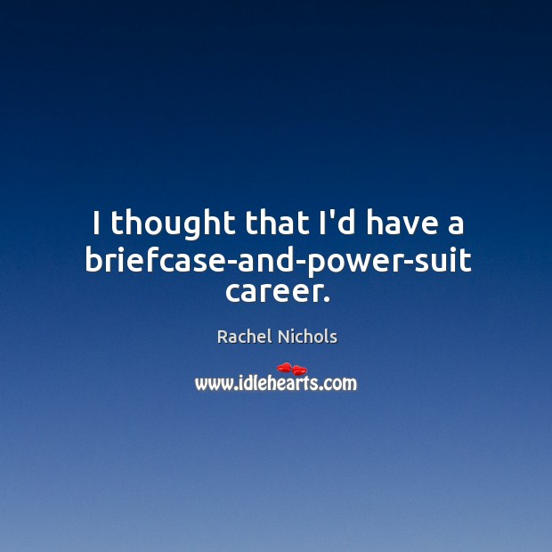 I thought that I'd have a briefcase-and-power-suit career. Rachel Nichols Picture Quote