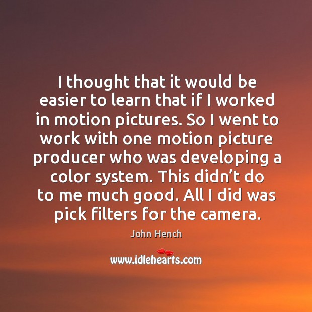 I thought that it would be easier to learn that if I worked in motion pictures. John Hench Picture Quote