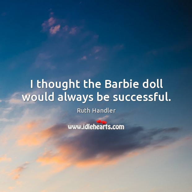 I thought the barbie doll would always be successful. Image