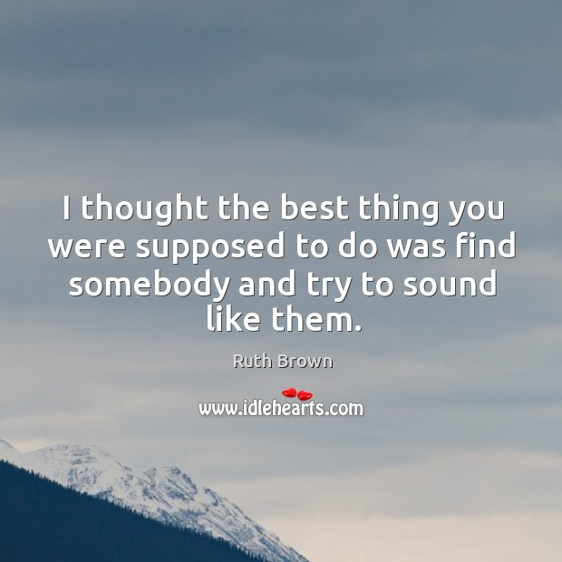 I thought the best thing you were supposed to do was find somebody and try to sound like them. Ruth Brown Picture Quote