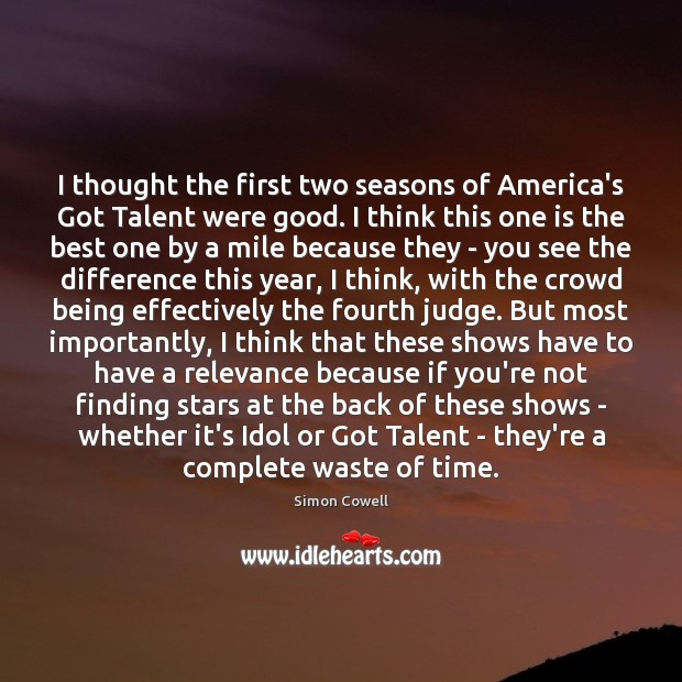 I thought the first two seasons of America's Got Talent were good. Simon Cowell Picture Quote