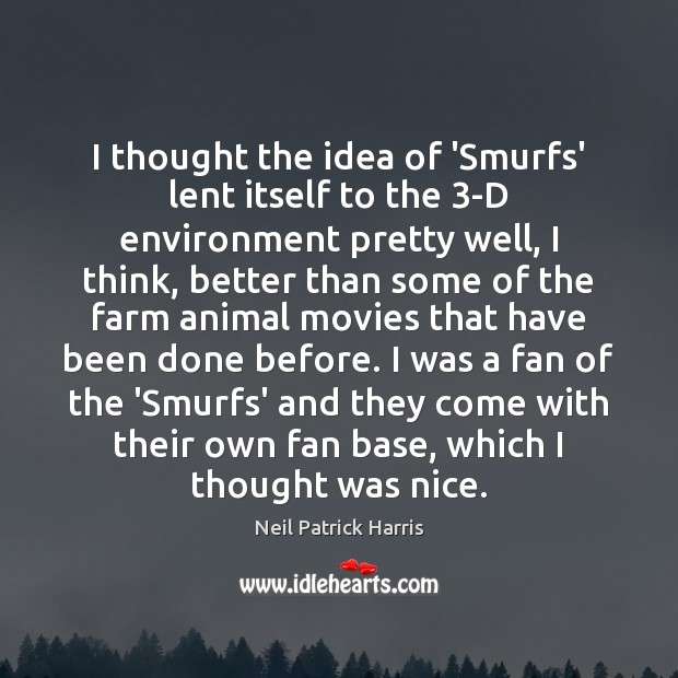 I thought the idea of 'Smurfs' lent itself to the 3-D environment Farm Quotes Image