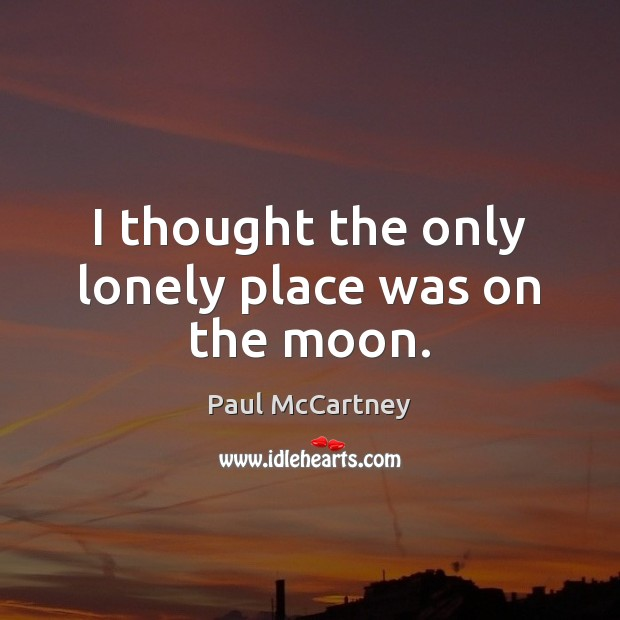 I thought the only lonely place was on the moon. Paul McCartney Picture Quote