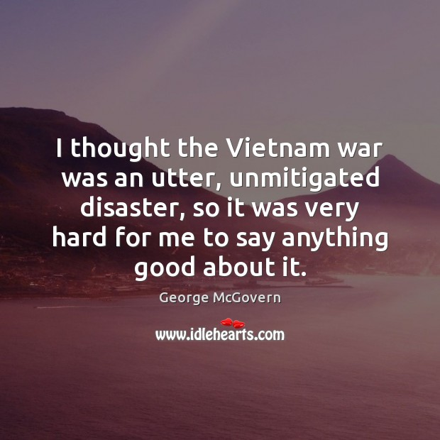I thought the Vietnam war was an utter, unmitigated disaster, so it George McGovern Picture Quote