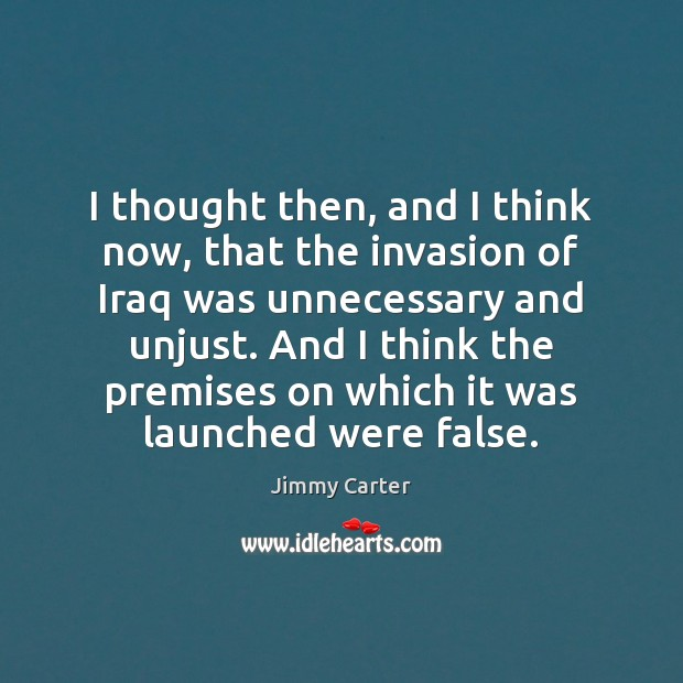 I thought then, and I think now, that the invasion of Iraq Jimmy Carter Picture Quote