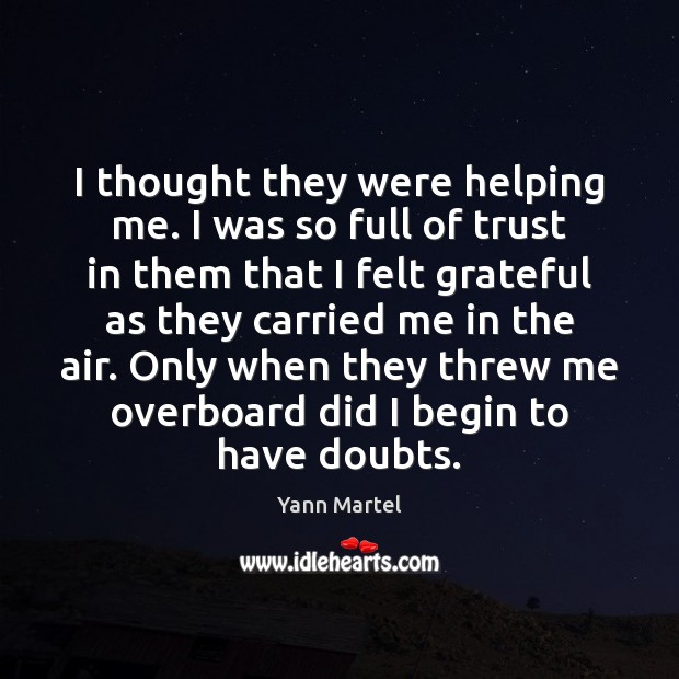 I thought they were helping me. I was so full of trust Yann Martel Picture Quote