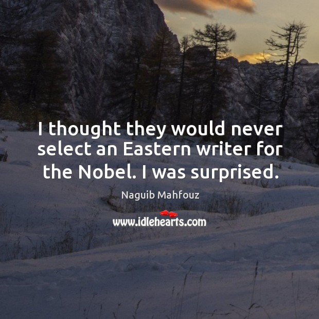 I thought they would never select an eastern writer for the nobel. I was surprised. Naguib Mahfouz Picture Quote