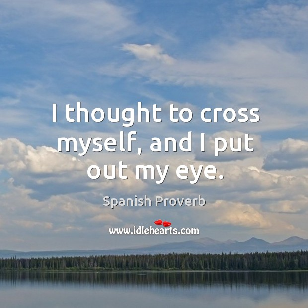 I thought to cross myself, and I put out my eye. Spanish Proverbs Image