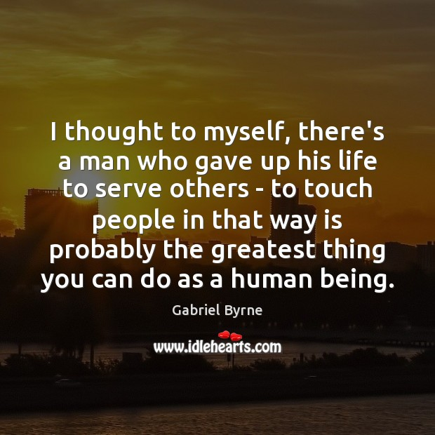 I thought to myself, there's a man who gave up his life Gabriel Byrne Picture Quote