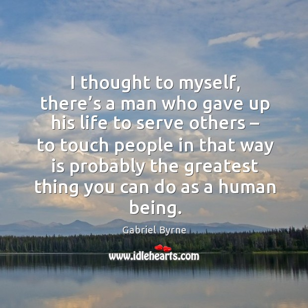 I thought to myself, there's a man who gave up his life to serve others – to touch people Gabriel Byrne Picture Quote