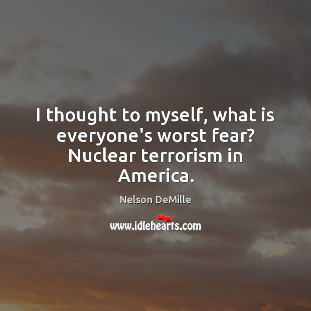 I thought to myself, what is everyone's worst fear? Nuclear terrorism in America. Nelson DeMille Picture Quote