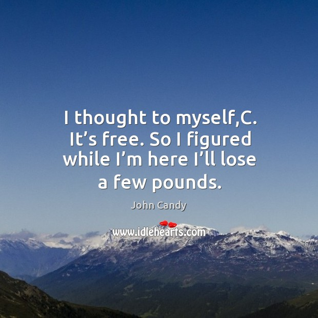 I thought to myself,c. It's free. So I figured while I'm here I'll lose a few pounds. Image